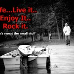 LIFE. Live It. Love It. Rock It..and don't sweat the small stuff!